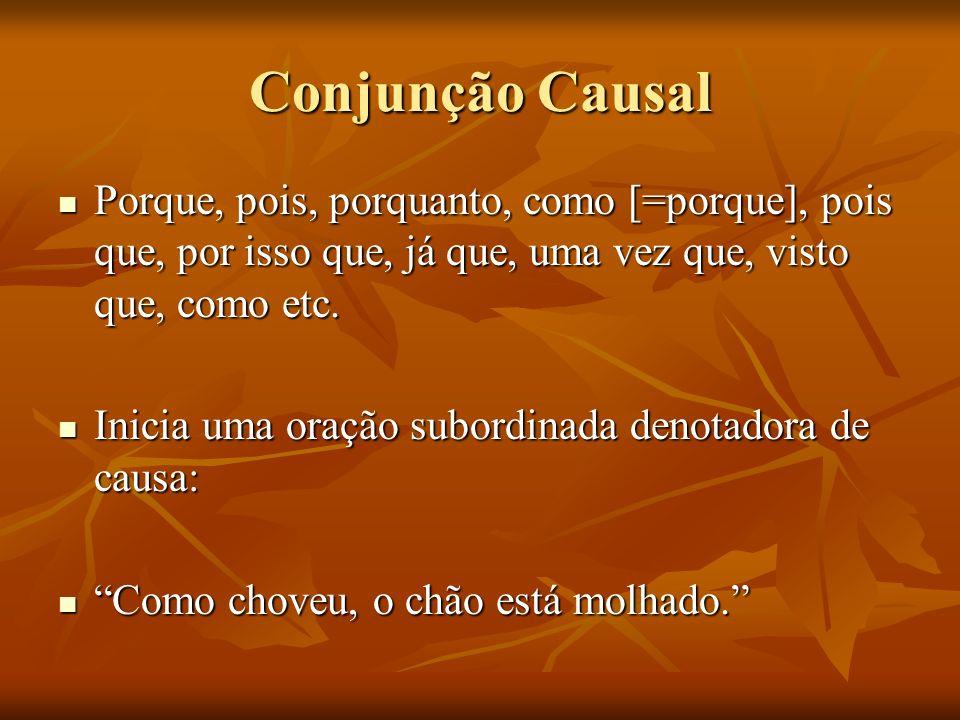 Conjunção CausalPorque, pois, porquanto, como [=porque], pois que, por isso que, já que, uma vez que, visto que, como etc.